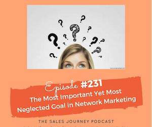 #231 The Most Important Yet Most Neglected Goal in Network Marketing