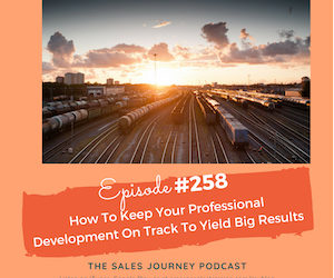 #258 How To Keep Your Professional Development On Track To Yield Big Results