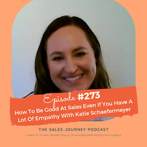 #273 How To Be Good At Sales Even If You Have A Lot Of Empathy With Katie Schaefermeyer