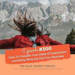 #300 How To Conquer Your State Of Overwhelm and Bring More Joy Into Your Business