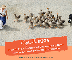 """#304 How To Avoid The Dreaded """"Are You Ready Now? How about now?"""" Follow Up Conversation"""