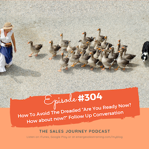 "#304 How To Avoid The Dreaded ""Are You Ready Now? How about now?"" Follow Up Conversation"