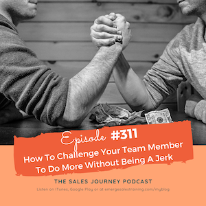 #311 How To Challenge Your Team Member To Do More Without Being A Jerk