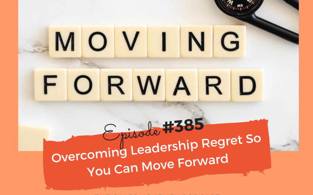 Overcoming Leadership Regret So You Can Move Forward #385