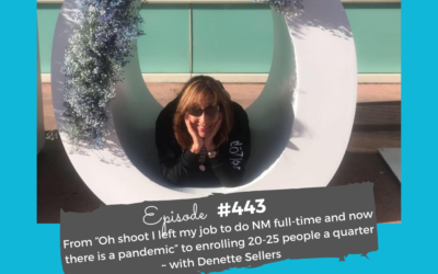 """From """"Oh shoot I left my job to do NM full-time and now there is a pandemic"""" to enrolling 20-25 people a quarter with Denette Sellers #443"""